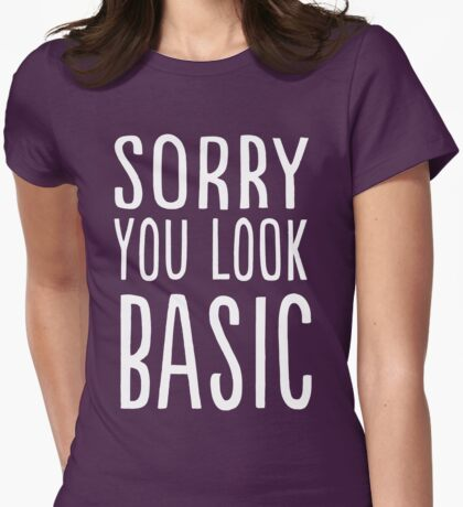 Sorry you look basic Womens Fitted T-Shirt