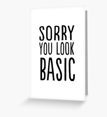 Sorry you look basic Greeting Card