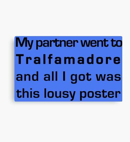 MY PARTNER WENT TO TRALFAMADORE... Canvas Print