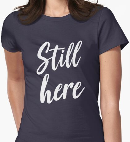 Still here Womens Fitted T-Shirt