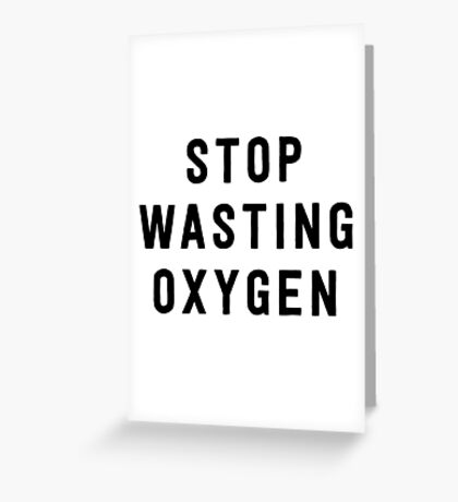 Stop wasting oxygen Greeting Card