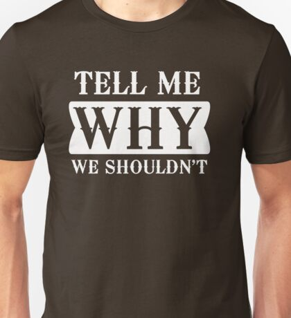 Tell me why we shouldn't Unisex T-Shirt