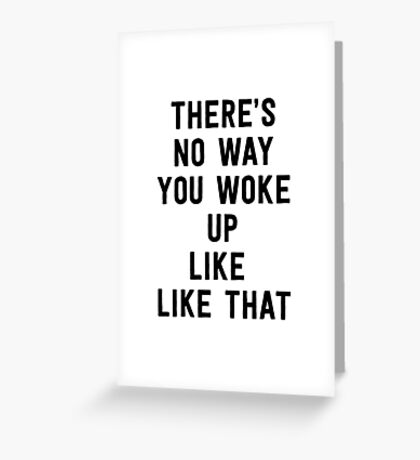 There's no way you woke up like that Greeting Card