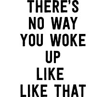 There's no way you woke up like that Photographic Print