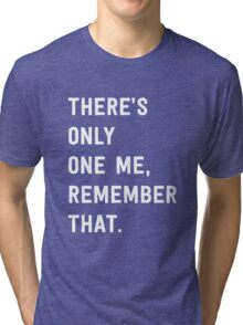 There's only one me, remember that Tri-blend T-Shirt