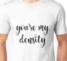 You're my density Unisex T-Shirt