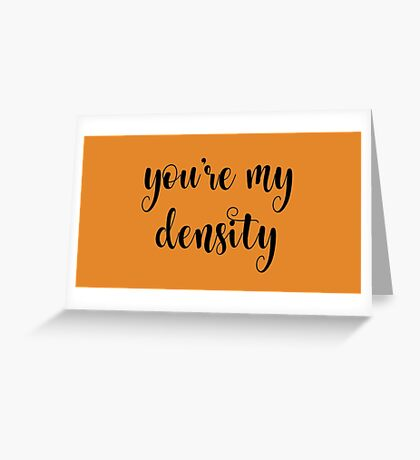 You're my density Greeting Card
