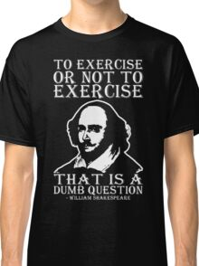 To Exercise Or Not To Exercise, That Is A Dumb Question Classic T-Shirt