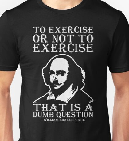 To Exercise Or Not To Exercise, That Is A Dumb Question Unisex T-Shirt