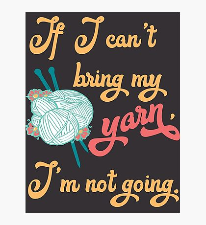 If I can't bring my yarn, I'm not going. - knitting yarn, knitter, skein, knitting, knitwear, knitwork, funny, humor  Photographic Print