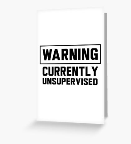 Warning. Currently unsupervised Greeting Card