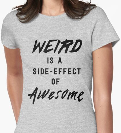 Weird is a side-effect of awesome Womens Fitted T-Shirt