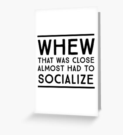 Whew, that was close. Almost had to socialize Greeting Card