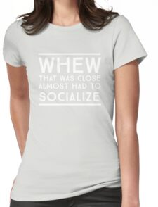 Whew, that was close. Almost had to socialize Womens Fitted T-Shirt