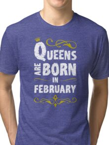 QUEENS ARE BORN IN FEBRUARY Tri-blend T-Shirt
