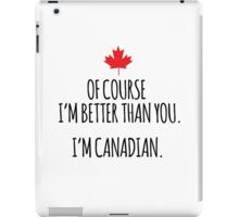 Hilarious 'Of Course I'm Better Than You. I'm Canadian.' T-Shirts and Gifts iPad Case/Skin