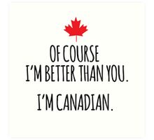 Hilarious 'Of Course I'm Better Than You. I'm Canadian.' T-Shirts and Gifts Art Print