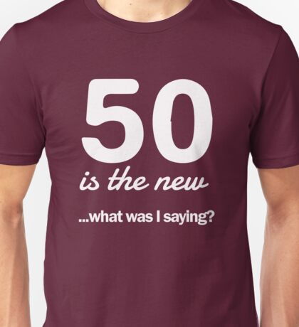 50 is the new...what was I saying? Unisex T-Shirt