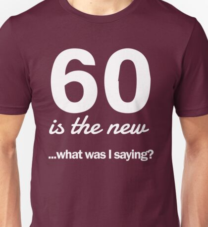 60 is the new...what was I saying? Unisex T-Shirt