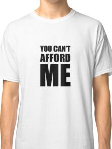 You Can't Afford Me Classic T-Shirt