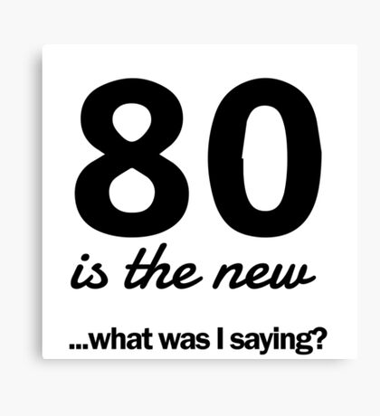 80 is the new...what was I saying? Canvas Print