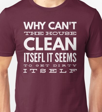 Why can't the house clean itself. It seems to get dirty itself Unisex T-Shirt