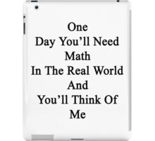 One Day You'll Need Math In The Real World And You'll Think Of Me  iPad Case/Skin