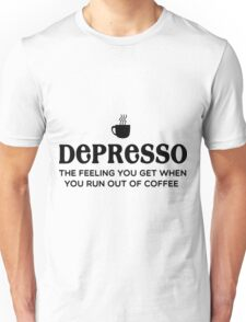 Depresso. Feel You Get When You Run Out Of Coffee Coffee Shirt Funny Unisex T-Shirt