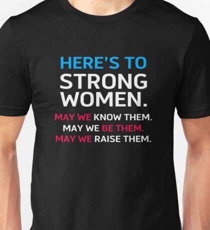 Here's To Strong Women May We Know Them,  May We Be Them, May We Raise Them Unisex T-Shirt