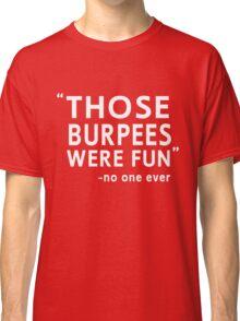 Those burpees were fun said no one ever Classic T-Shirt