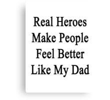 Real Heroes Make People Feel Better Like My Dad  Canvas Print