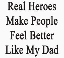 Real Heroes Make People Feel Better Like My Dad  by supernova23
