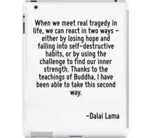 When we meet real tragedy in life, we can react in two ways - either by losing hope and falling into self-destructive habits, or by using the challenge to find our inner strength. Thanks to the teach iPad Case/Skin
