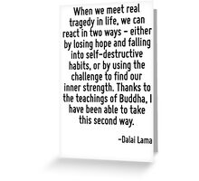 When we meet real tragedy in life, we can react in two ways - either by losing hope and falling into self-destructive habits, or by using the challenge to find our inner strength. Thanks to the teach Greeting Card
