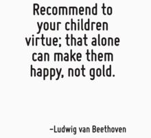 Recommend to your children virtue; that alone can make them happy, not gold. by Quotr