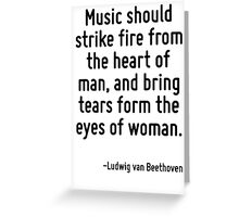 Music should strike fire from the heart of man, and bring tears form the eyes of woman. Greeting Card