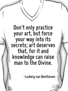 Don't only practice your art, but force your way into its secrets; art deserves that, for it and knowledge can raise man to the Divine. T-Shirt