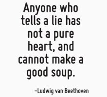 Anyone who tells a lie has not a pure heart, and cannot make a good soup. by Quotr