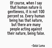 Of course, when I say that human nature is gentleness, it is not 100 percent so. Every human being has that nature, but there are many people acting against their nature, being false. by Quotr