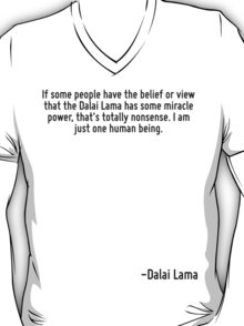 If some people have the belief or view that the Dalai Lama has some miracle power, that's totally nonsense. I am just one human being. T-Shirt