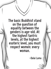 The basic Buddhist stand on the question of equality between the genders is age-old. At the highest tantric levels, at the highest esoteric level, you must respect women: every woman. T-Shirt