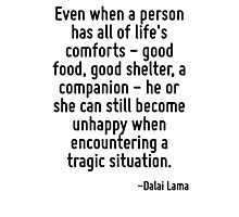 Even when a person has all of life's comforts - good food, good shelter, a companion - he or she can still become unhappy when encountering a tragic situation. Photographic Print