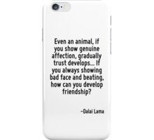 Even an animal, if you show genuine affection, gradually trust develops... If you always showing bad face and beating, how can you develop friendship? iPhone Case/Skin