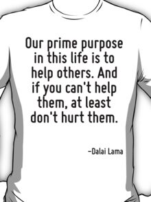 Our prime purpose in this life is to help others. And if you can't help them, at least don't hurt them. T-Shirt