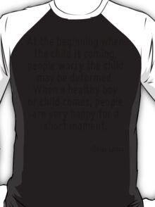 At the beginning when the child is coming, people worry the child may be deformed. When a healthy boy or child comes, people are very happy for a short moment. T-Shirt