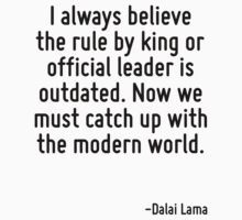 I always believe the rule by king or official leader is outdated. Now we must catch up with the modern world. by Quotr