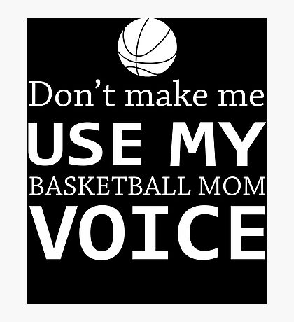 Don't Make Me Use My Basketball Mom Voice T-Shirt Photographic Print