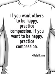 If you want others to be happy, practice compassion. If you want to be happy, practice compassion. T-Shirt