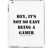 Hey, It's Not So Easy Being A Gamer - Black Text iPad Case/Skin
