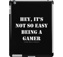 Hey, It's Not So Easy Being A Gamer - White Text iPad Case/Skin